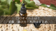 CBDオイルとは?定義・選び方・利用法まとめ